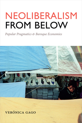 Neoliberalism from Below: Popular Pragmatics and Baroque Economies - Gago, Veronica, and Mason-Deese, Liz (Translated by)