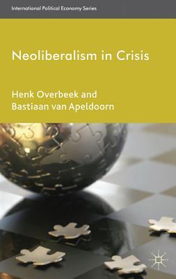 Neoliberalism in Crisis - Overbeek, Henk, and Apeldoorn, Bastiaan van (Editor)