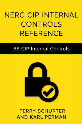 Nerc Cip Internal Controls Reference: 38 Internal Control Designs for Nerc Cip Compliance - Perman, Karl, and Schurter, Terry