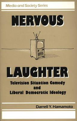 Nervous Laughter: Television Situation Comedy and Liberal Democratic Ideology - Hamamoto, Darrell Y, and Praeger Publishers (Creator)