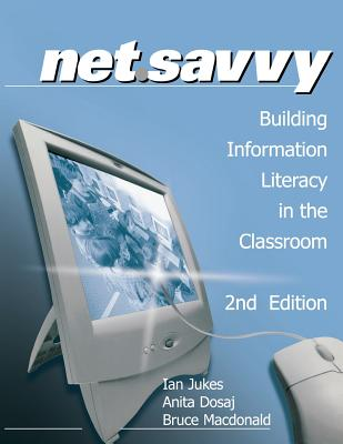 Net.Savvy: Building Information Literacy in the Classroom - Jukes, Ian, and Dosaj, Anita, and Macdonald, Bruce
