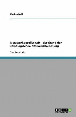 Netzwerkgesellschaft - Der Stand Der Soziologischen Netzwerkforschung - Wolf, Markus
