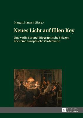 Neues Licht Auf Ellen Key: Quo Vadis Europa? Biographische Skizzen Ueber Eine Europaeische Vordenkerin - Hansen, Margrit