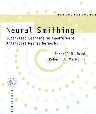 Neural Smithing: Supervised Learning in Feedforward Artificial Neural Networks - Reed, Russell D, and Marks, Robert J, Dr., II