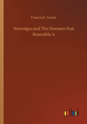 Neuralgia and The Diseases that Resemble it - Anstie, Francis E