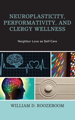 Neuroplasticity, Performativity, and Clergy Wellness: Neighbor Love as Self-Care - Roozeboom, William D.