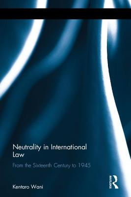 Neutrality in International Law: From the Sixteenth Century to 1945 - Wani, Kentaro