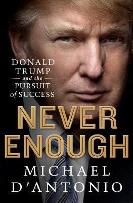 Never Enough: Donald Trump and the Pursuit of Success - D'Antonio, Michael, Professor
