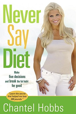 Never Say Diet: Make Five Decisions and Break the Fat Habit for Good - Hobbs, Chantel