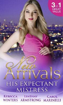 New Arrivals: His Expectant Mistress: Accidentally Pregnant! / One-Night Pregnancy / One Tiny Miracle... - Winters, Rebecca, and Armstrong, Lindsay, and Marinelli, Carol
