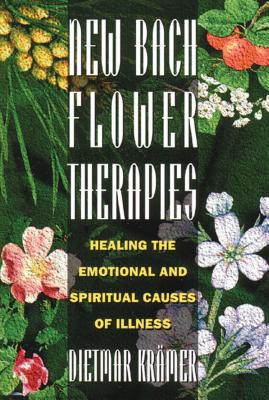 New Bach Flower Therapies: Healing the Emotional and Spiritual Causes of Illness - Kramer, Dietmar, and Krc$mer, Dietmar, and Krdmer, Dietmar