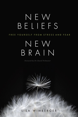 New Beliefs, New Brain: Free Yourself from Stress and Fear - Wimberger, Lisa, and Perlmutter, David, M.D. (Foreword by)