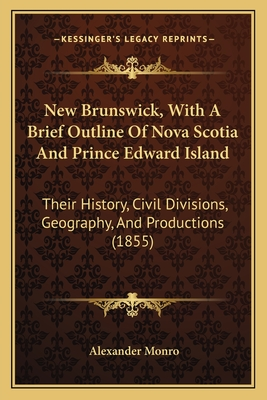 New Brunswick, with a Brief Outline of Nova Scotia and Prince Edward Island: Their History, Civil Divisions, Geography, and Productions (1855) - Monro, Alexander