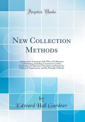 New Collection Methods: A Systematic Treatment of the Place of Collections in Marketing, Including Constructive Credits, Psychology of Collections, Procedure and System for Collection Departments, and the Principle of Resale (Classic Reprint) - Gardner, Edward Hall