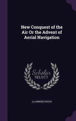 New Conquest of the Air or the Advent of Aerial Navigation - Rotch, A Lawrence