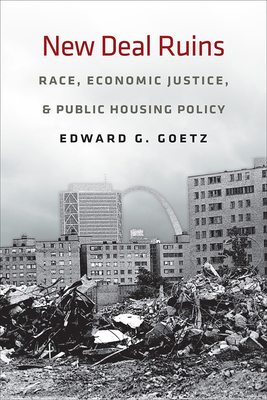 New Deal Ruins: Race, Economic Justice, and Public Housing Policy - Goetz, Edward G, Professor
