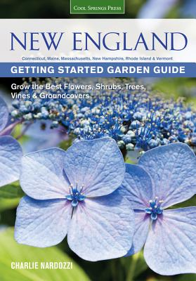 New England Getting Started Garden Guide: Grow the Best Flowers, Shrubs, Trees, Vines & Groundcovers - Connecticut, Maine, Massachusetts, New Hampshire, Rhode Island, Vermont - Nardozzi, Charlie