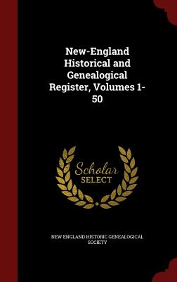 New-England Historical and Genealogical Register, Volumes 1-50 - New England Historic Genealogical Society (Creator)