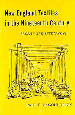 New England Textiles in the Nineteenth Century: Profits and Investment - McGouldrick, Paul F