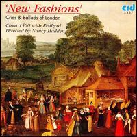 New Fashions: Cries & Ballads of London - Circa 1500; Dirk Freymuth (lute); Dirk Freymuth (bass viol); Erin Headley (bass viol); Harvey Brough (tenor); Hille Perl (bass viol); John Potter (tenor); Lee Santana (cittern); Lee Santana (lute); Margriet Tindemans (rebec)