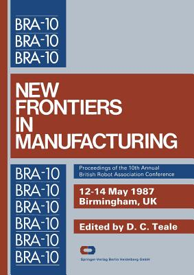 New Frontiers in Manufacturing: Proceedings of the 10th Annual British Robot Association Conference - Teale, D. C. (Editor)