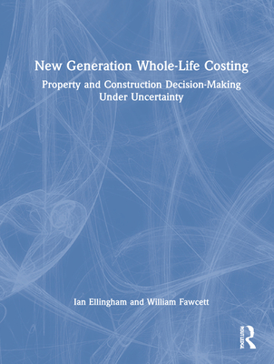 New Generation Whole-Life Costing: Property and Construction Decision-Making Under Uncertainty - Ellingham, Ian, and Fawcett, William