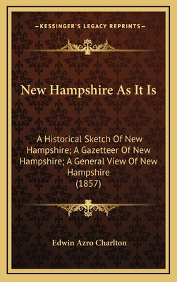 New Hampshire as It Is: A Historical Sketch of New Hampshire; A Gazetteer of New Hampshire; A General View of New Hampshire (1857) - Charlton, Edwin Azro