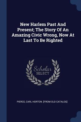 New Harlem Past and Present; The Story of an Amazing Civic Wrong, Now at Last to Be Righted - Pierce, Carl Horton [From Old Catalog] (Creator)