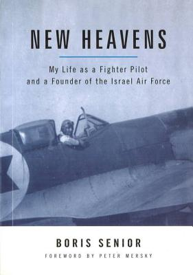 New Heavens: My Life as a Fighter Pilot and a Founder of the Israel Air Force - Senior, Boris, and Mersky, Peter (Foreword by)