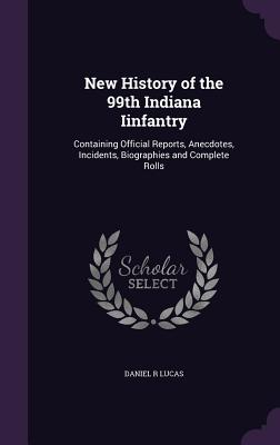 New History of the 99th Indiana Iinfantry: Containing Official Reports, Anecdotes, Incidents, Biographies and Complete Rolls - Lucas, Daniel R