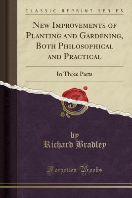 New Improvements of Planting and Gardening, Both Philosophical and Practical: In Three Parts (Classic Reprint) - Bradley, Richard