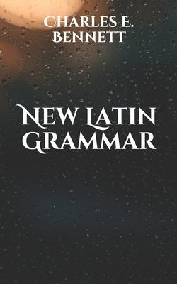 New Latin Grammar - Bennett, Charles E