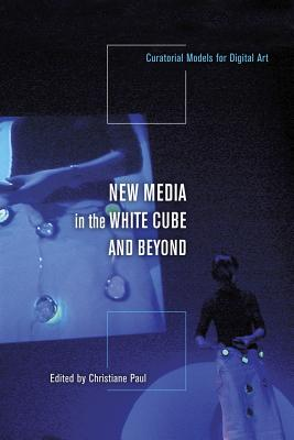 New Media in the White Cube and Beyond: Curatorial Models for Digital Art - Paul, Christiane (Editor)
