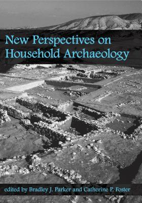 New Perspectives on Household Archaeology - Foster, Catherine P (Editor)