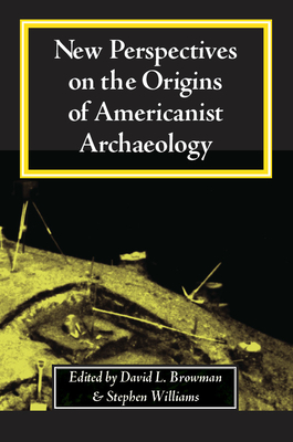 New Perspectives on the Origins of Americanist Archaeology New Perspectives on the Origins of Americanist Archaeology New Perspectives on the Origins of Americanist Archaeology - Browman, David L