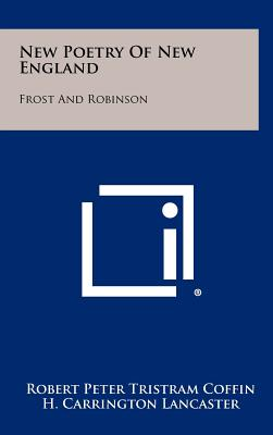 New Poetry of New England: Frost and Robinson - Coffin, Robert Peter Tristram, and Lancaster, H Carrington, Professor (Foreword by)
