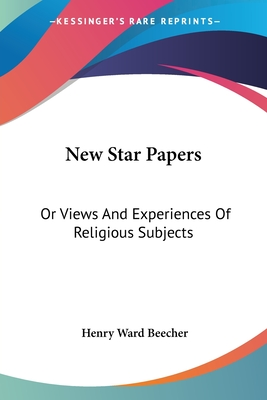 New Star Papers: Or Views and Experiences of Religious Subjects - Beecher, Henry Ward