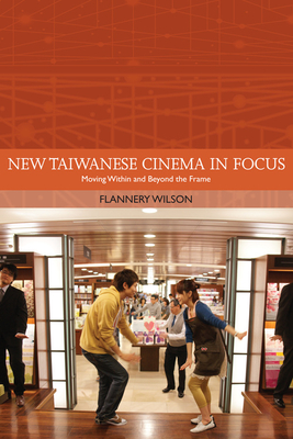 New Taiwanese Cinema in Focus: Moving Within and Beyond the Frame - Wilson, Flannery