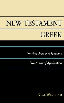 New Testament Greek for Preachers and Teachers: Five Areas of Application - Windham, Neal