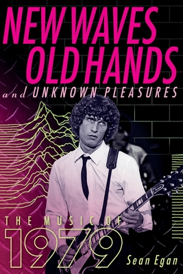 New Waves, Old Hands, And Unknown Pleasures: The Music Of 1979 - Egan, Sean