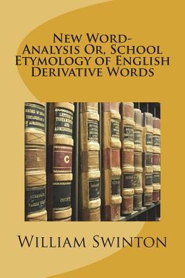 New Word-Analysis Or, School Etymology of English Derivative Words - Swinton, William