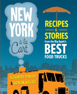 New York a la Cart: Recipes & Stories from the Big Apple's Best Food Trucks - Wallace, Siobhan, and Penfold, Alexandra