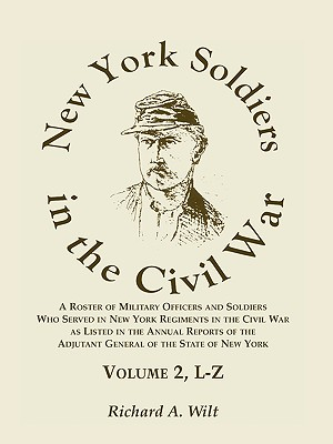 New York Soldiers in the Civil War, a Roster of Military Officers and Soldiers Who Served in New York Regiments in the Civil War as Listed in the Annual Reports of the Adjutant General of the State of New York, Volume 2 L-Z - Wilt, Richard A