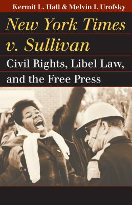 New York Times V. Sullivan: Civil Rights, Libel Law, and the Free Press - Hall, Kermit L, President, and Urofsky, Melvin I