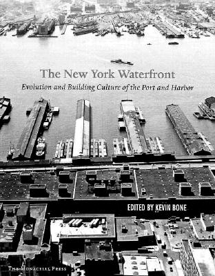 New York Waterfront: Evolution and Building Culture of the Port and Harbor - Bone, Kevin (Editor), and Betts, Mary Beth, and Bone, Eugenia