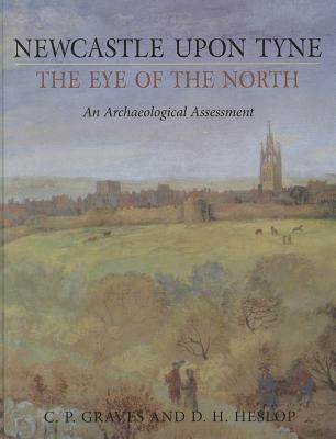 Newcastle Upon Tyne, the Eye of the North: An Archaeological Assessment - Graves, C P, and Heslop, D H