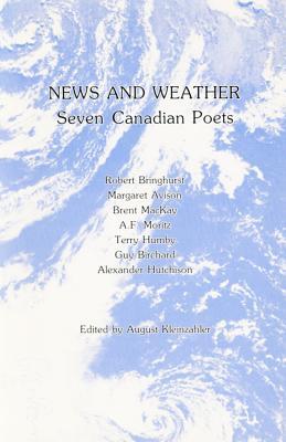 News and Weather: Seven Canadian Poets: Robert Bringhurst, Margaret Avison, Terry Humby, Brent MacKay, Guy Birchard, A.F. Moritz, Alexander Hutchison - Kleinzahler, August