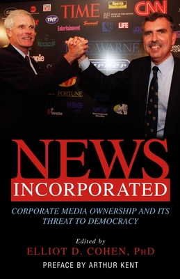 News Incorporated: Corporate Media Ownership and Its Threat to Democracy - Cohen, Elliot D (Editor), and Kent, Arthur (Preface by)