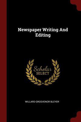 Newspaper Writing and Editing - Bleyer, Willard Grosvenor