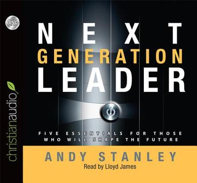 Next Generation Leader: Five Essentials for Those Who Will Shape the Future - Stanley, Andy, and James, Lloyd (Narrator)